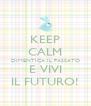 KEEP CALM DIMENTICA IL PASSATO E VIVI IL FUTURO! - Personalised Poster A4 size