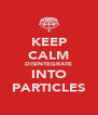 KEEP CALM DISINTEGRATE INTO PARTICLES - Personalised Poster A4 size