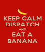 KEEP CALM DISPATCH AND EAT A BANANA - Personalised Poster A4 size