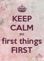 KEEP CALM do first things FIRST - Personalised Poster A4 size