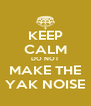 KEEP CALM DO NOT MAKE THE YAK NOISE - Personalised Poster A4 size