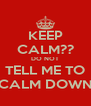 KEEP CALM?? DO NOT TELL ME TO CALM DOWN - Personalised Poster A4 size