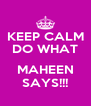 KEEP CALM DO WHAT  MAHEEN SAYS!!! - Personalised Poster A4 size