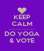 KEEP  CALM ........................... DO YOGA & VOTE - Personalised Poster A4 size