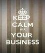 KEEP  CALM DO YOUR  BUSINESS - Personalised Poster A4 size