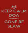 KEEP CALM DOA ALWAYS GONE BE SLAW - Personalised Poster A4 size