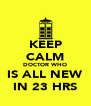 KEEP CALM DOCTOR WHO IS ALL NEW IN 23 HRS - Personalised Poster A4 size
