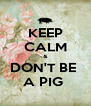 KEEP CALM & DON'T BE  A PIG  - Personalised Poster A4 size