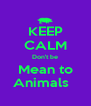 KEEP CALM Don't be Mean to Animals   - Personalised Poster A4 size