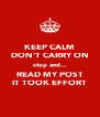 KEEP CALM DON'T CARRY ON stop and... READ MY POST IT TOOK EFFORT - Personalised Poster A4 size