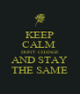 KEEP CALM  DON'T CHANGE AND STAY THE SAME - Personalised Poster A4 size