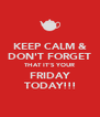 KEEP CALM & DON'T FORGET THAT IT'S YOUR FRIDAY TODAY!!! - Personalised Poster A4 size