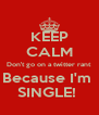 KEEP CALM Don't go on a twitter rant  Because I'm  SINGLE!  - Personalised Poster A4 size