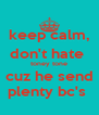 keep calm, don't hate  toney tone cuz he send plenty bc's  - Personalised Poster A4 size