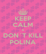 KEEP CALM & DON´T KILL POLINA - Personalised Poster A4 size
