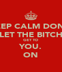 KEEP CALM DON'T LET THE BITCH GET TO YOU. ON - Personalised Poster A4 size