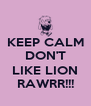 KEEP CALM DON'T  LIKE LION RAWRR!!! - Personalised Poster A4 size