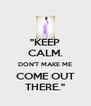 """KEEP CALM. DON'T MAKE ME COME OUT THERE."" - Personalised Poster A4 size"
