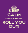 KEEP CALM DON'T MAKE ME ROLL YOU OUT! - Personalised Poster A4 size
