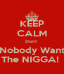 KEEP CALM Don't  Nobody Want The NIGGA!  - Personalised Poster A4 size