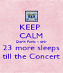 KEEP  CALM Don't Panic - only 23 more sleeps till the Concert - Personalised Poster A4 size