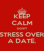 KEEP CALM DON'T STRESS OVER A DATE. - Personalised Poster A4 size