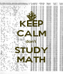 KEEP CALM don't STUDY MATH - Personalised Poster A4 size