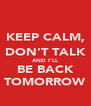 KEEP CALM, DON'T TALK AND I'LL BE BACK TOMORROW - Personalised Poster A4 size
