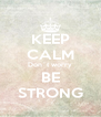 KEEP CALM Don´t worry BE STRONG - Personalised Poster A4 size