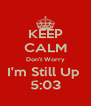 KEEP CALM Don't Worry I'm Still Up  5:03 - Personalised Poster A4 size