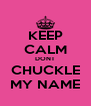 KEEP CALM DONT CHUCKLE MY NAME - Personalised Poster A4 size