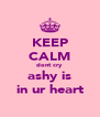 KEEP CALM dont cry ashy is in ur heart - Personalised Poster A4 size