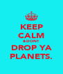 KEEP CALM &DONT DROP YA PLANETS. - Personalised Poster A4 size