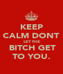 KEEP CALM DONT  LET THE  BITCH GET TO YOU. - Personalised Poster A4 size