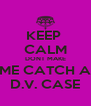 KEEP  CALM DONT MAKE ME CATCH A D.V. CASE - Personalised Poster A4 size