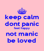 keep calm dont panic feel happy not manic be loved - Personalised Poster A4 size