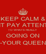 KEEP CALM & DONT PAY ATTENTION TO WHATS REALLY  GOING ON -YOUR QUEEN - Personalised Poster A4 size