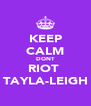 KEEP CALM DONT RIOT  TAYLA-LEIGH - Personalised Poster A4 size