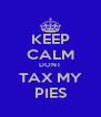 KEEP CALM DONT TAX MY PIES - Personalised Poster A4 size