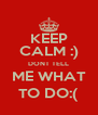 KEEP CALM :) DONT TELL ME WHAT TO DO:( - Personalised Poster A4 size
