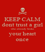 KEEP CALM dont trust a girl who already broke your heart once - Personalised Poster A4 size