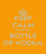 KEEP CALM - DOWN A  BOTTLE OF VODKA - Personalised Poster A4 size
