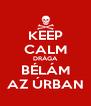 KEEP CALM DRÁGA BÉLÁM AZ ÚRBAN - Personalised Poster A4 size