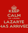 KEEP CALM DR. LAURIE LAZARTE HAS ARRIVED - Personalised Poster A4 size