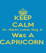 KEEP CALM Dr. Martin Luther King Jr. Was A CAPRICORN  - Personalised Poster A4 size