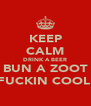 KEEP CALM DRINK A BEER BUN A ZOOT N B FUCKIN COOL!!!!! - Personalised Poster A4 size