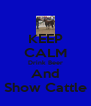 KEEP CALM Drink Beer And Show Cattle - Personalised Poster A4 size