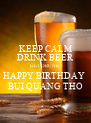 KEEP CALM DRINK BEER GET DRUNK. HAPPY BIRTHDAY  BUI QUANG THO - Personalised Poster A4 size