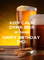 KEEP CALM DRINK BEER GET DRUNK. HAPPY BIRTHDAY  THỌ - Personalised Poster A4 size