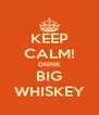 KEEP CALM! DRINK BIG WHISKEY - Personalised Poster A4 size